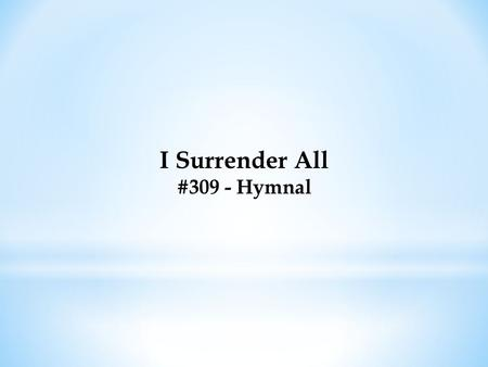 I Surrender All #309 - Hymnal. I Surrender All #309 - Hymnal All to Jesus I surrender, All to Him I freely give; I will ever love and trust Him, In His.
