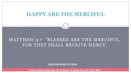 Matthew 5:7 Blessed are the merciful, for they shall receive mercy.