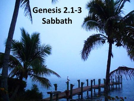 Genesis 2.1-3 Sabbath. Genesis 2.1-3 NET: The heavens and the earth were completed with everything that was in them. By the seventh day God finished the.