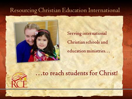 Resourcing Christian Education International …to reach students for Christ! Serving international Christian schools and education ministries…
