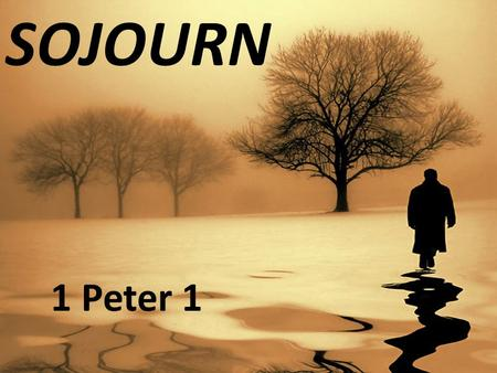 "SOJOURN 1 Peter 1. ""Sojourner"" A Christian whose home is in heaven. One who lives as a stranger on earth."