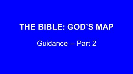 THE BIBLE: GOD'S MAP Guidance – Part 2. 'By your words I can see where I'm going; they throw a beam of light on my dark path.' Psalm 119:105 MSG.