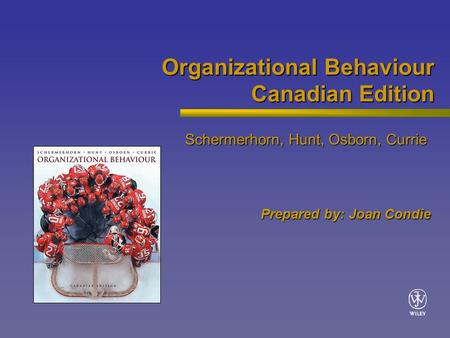Organizational Behaviour Canadian Edition Schermerhorn, Hunt, Osborn, Currie Prepared by: Joan Condie.