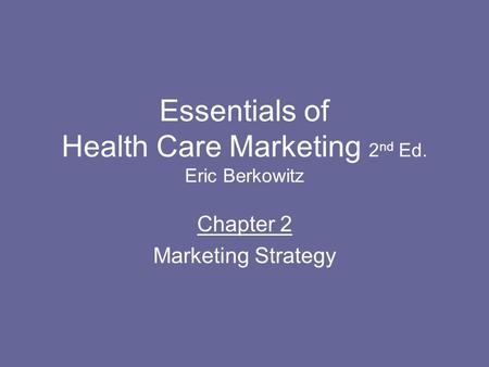 Essentials of Health Care Marketing 2 nd Ed. Eric Berkowitz Chapter 2 Marketing Strategy.