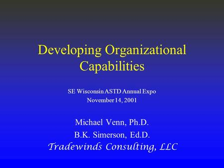 Developing Organizational Capabilities SE Wisconsin ASTD Annual Expo November 14, 2001 Michael Venn, Ph.D. B.K. Simerson, Ed.D. Tradewinds Consulting,