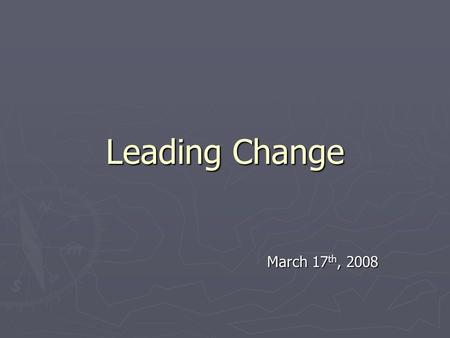 Leading Change March 17 th, 2008. Themes ► Leading vs. Managing Change ► Transformational leaders vs. Transactional leadership ► Kotter's 8 Step Process.