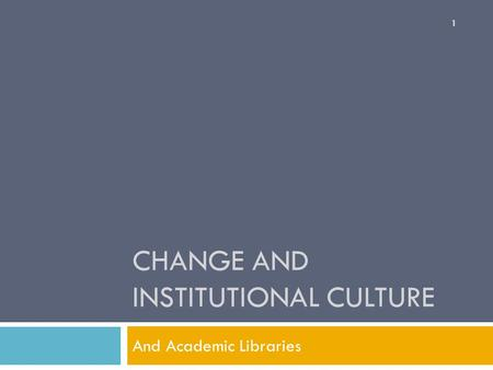 CHANGE AND INSTITUTIONAL CULTURE And Academic Libraries 1.