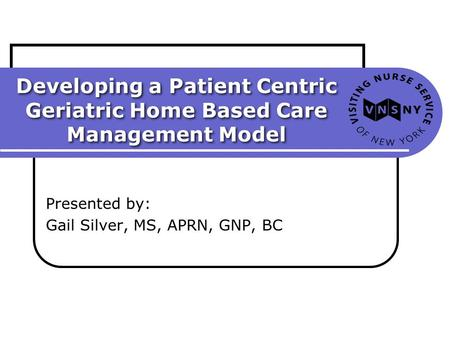 Developing a Patient Centric Geriatric Home Based Care Management Model Presented by: Gail Silver, MS, APRN, GNP, BC.