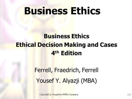 1-1Copyright © Houghton Mifflin Company Business Ethics Ethical Decision Making and Cases 4 th Edition Ferrell, Fraedrich, Ferrell Yousef Y. Alyazji (MBA)