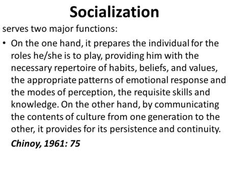 Socialization serves two major functions: On the one hand, it prepares the individual for the roles he/she is to play, providing him with the necessary.