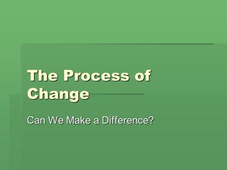 The Process of Change The Process of Change Can We Make a Difference?