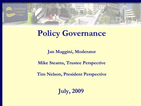 Policy Governance Jan Maggini, Moderator Mike Stearns, Trustee Perspective Tim Nelson, President Perspective July, 2009.