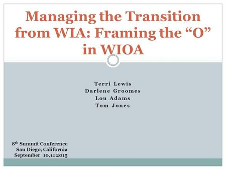 "Terri Lewis Darlene Groomes Lou Adams Tom Jones Managing the Transition from WIA: Framing the ""O"" in WIOA 8 th Summit Conference San Diego, California."