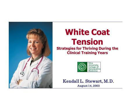 White Coat Tension Strategies for Thriving During the Clinical Training Years Kendall L. Stewart, M.D. August 14, 2003.