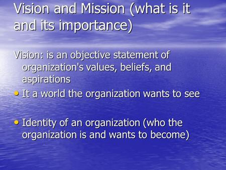 Vision and Mission (what is it and its importance) Vision: is an objective statement of organization's values, beliefs, and aspirations It a world the.