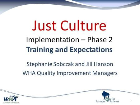 Just Culture Implementation – Phase 2 Training and Expectations Stephanie Sobczak and Jill Hanson WHA Quality Improvement Managers 1.