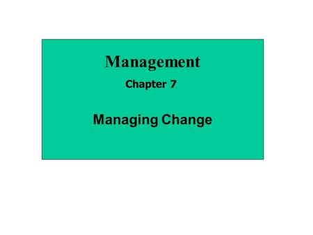 Management Chapter 7 Managing Change. Types of Organizational Change StrategyStructure TechnologyPeople Corporate Level (growth, stability, turnaround.