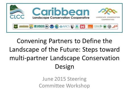 Convening Partners to Define the Landscape of the Future: Steps toward multi-partner Landscape Conservation Design June 2015 Steering Committee Workshop.