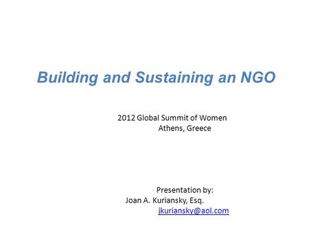 Building and Sustaining an NGO 2012 Global Summit of Women Athens, Greece Presentation by: Joan A. Kuriansky, Esq.