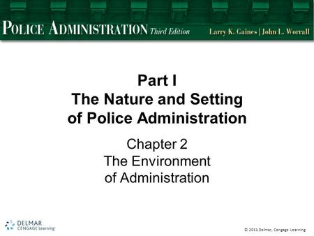 © 2011 Delmar, Cengage Learning Part I The Nature and Setting of Police Administration Chapter 2 The Environment of Administration.