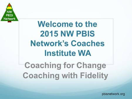 Welcome to the 2015 NW PBIS Network's Coaches Institute WA Coaching for Change Coaching with Fidelity pbisnetwork.org.
