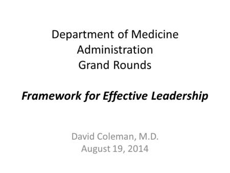 Department of Medicine Administration Grand Rounds Framework for Effective Leadership David Coleman, M.D. August 19, 2014.