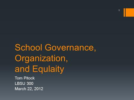 School Governance, Organization, and Equlaity Tom Pitock LBSU 300 March 22, 2012 1.