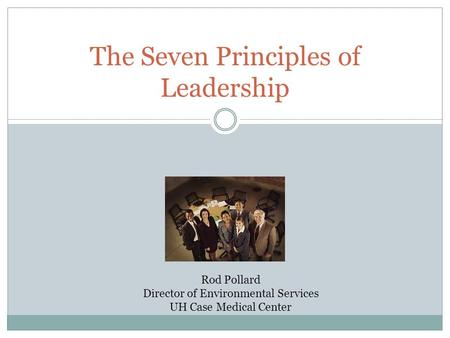 The Seven Principles of Leadership Rod Pollard Director of Environmental Services UH Case Medical Center.
