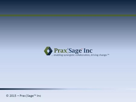 © 2015 – Prax|Sage™ Inc … enabling synergistic collaboration, driving change.™