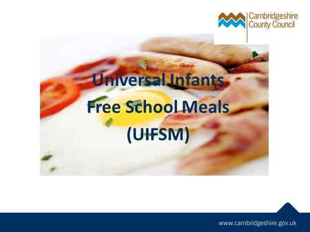 Universal Infants Free School Meals (UIFSM). Legislation  Children & Families Bill places a legal duty on all state funded schools to offer a free school.