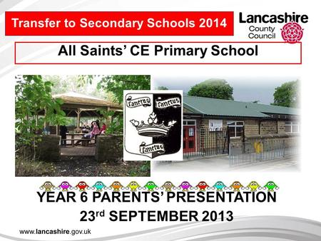 YEAR 6 PARENTS' PRESENTATION 23 rd SEPTEMBER 2013 Transfer to Secondary Schools 2014 All Saints' CE Primary School.