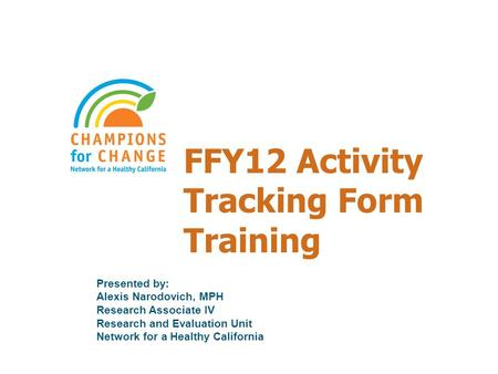 FFY12 Activity Tracking Form Training Presented by: Alexis Narodovich, MPH Research Associate IV Research and Evaluation Unit Network for a Healthy California.