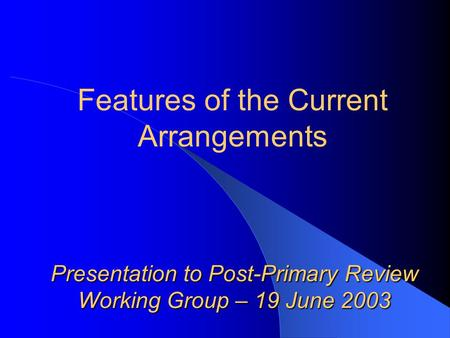 Presentation to Post-Primary Review Working Group – 19 June 2003 Features of the Current Arrangements.