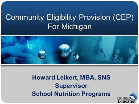 Howard Leikert, MBA, SNS Supervisor School Nutrition Programs Community Eligibility Provision (CEP) For Michigan.