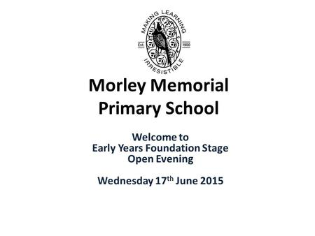 Morley Memorial Primary School Welcome to Early Years Foundation Stage Open Evening Wednesday 17 th June 2015.