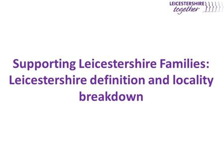 Supporting Leicestershire Families: Leicestershire definition and locality breakdown.