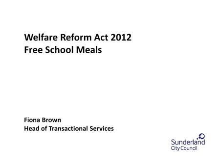 0.0 section title or leave blank Welfare Reform Act 2012 Free School Meals Fiona Brown Head of Transactional Services.