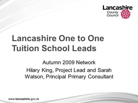 Lancashire One to One Tuition School Leads Autumn 2009 Network Hilary King, Project Lead and Sarah Watson, Principal Primary Consultant.