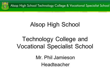 Alsop High School Technology College and Vocational Specialist School Mr. Phil Jamieson Headteacher.