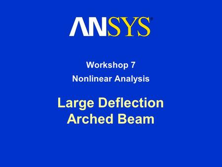 Large Deflection Arched Beam Workshop 7 Nonlinear Analysis.