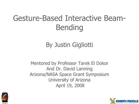Gesture-Based Interactive Beam- Bending By Justin Gigliotti Mentored by Professor Tarek El Dokor And Dr. David Lanning Arizona/NASA Space Grant Symposium.