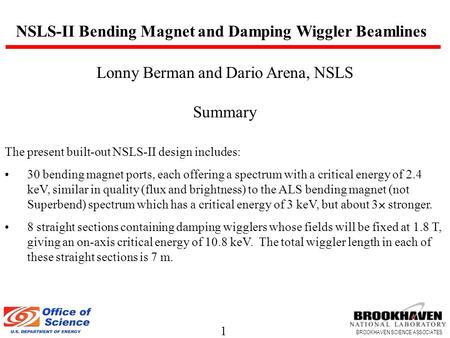 1 BROOKHAVEN SCIENCE ASSOCIATES Lonny Berman and Dario Arena, NSLS Summary The present built-out NSLS-II design includes: 30 bending magnet ports, each.