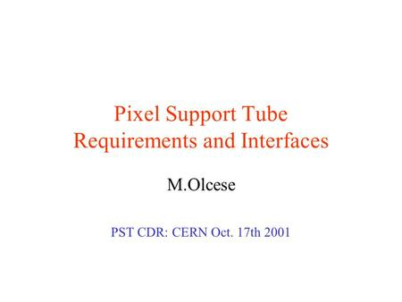 Pixel Support Tube Requirements and Interfaces M.Olcese PST CDR: CERN Oct. 17th 2001.