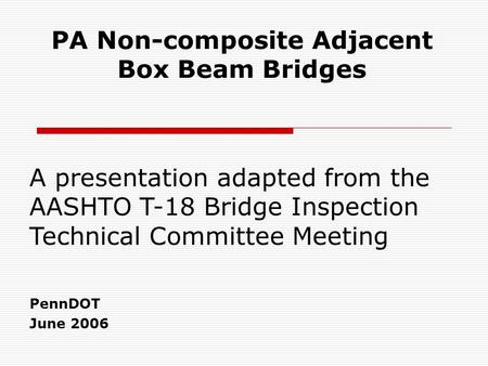 PA Non-composite Adjacent Box Beam Bridges PennDOT June 2006 A presentation adapted from the AASHTO T-18 Bridge Inspection Technical Committee Meeting.