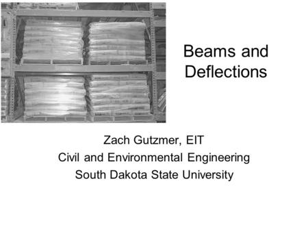 Beams and Deflections Zach Gutzmer, EIT Civil and Environmental Engineering South Dakota State University.