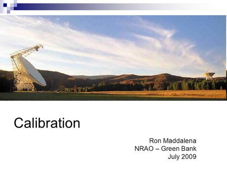 Calibration Ron Maddalena NRAO – Green Bank July 2009.