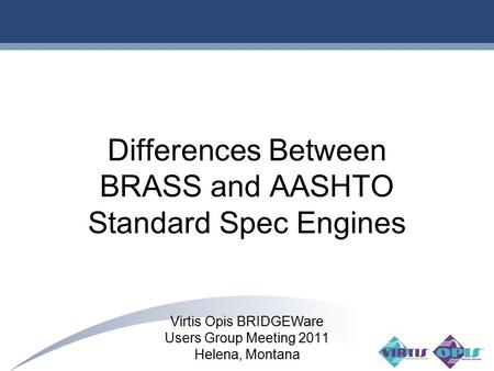 1 Differences Between BRASS and AASHTO Standard Spec Engines Virtis Opis BRIDGEWare Users Group Meeting 2011 Helena, Montana.