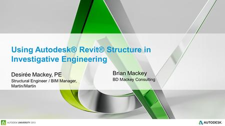 Using Autodesk® Revit® Structure in Investigative Engineering Desirée Mackey, PE Structural Engineer / BIM Manager, Martin/Martin Brian Mackey BD Mackey.