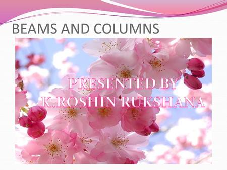 BEAMS AND COLUMNS PRESENTED BY K.ROSHIN RUKSHANA.