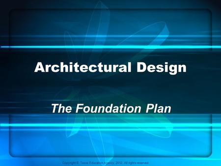 Copyright © Texas Education Agency, 2012. All rights reserved. Architectural Design The Foundation Plan.